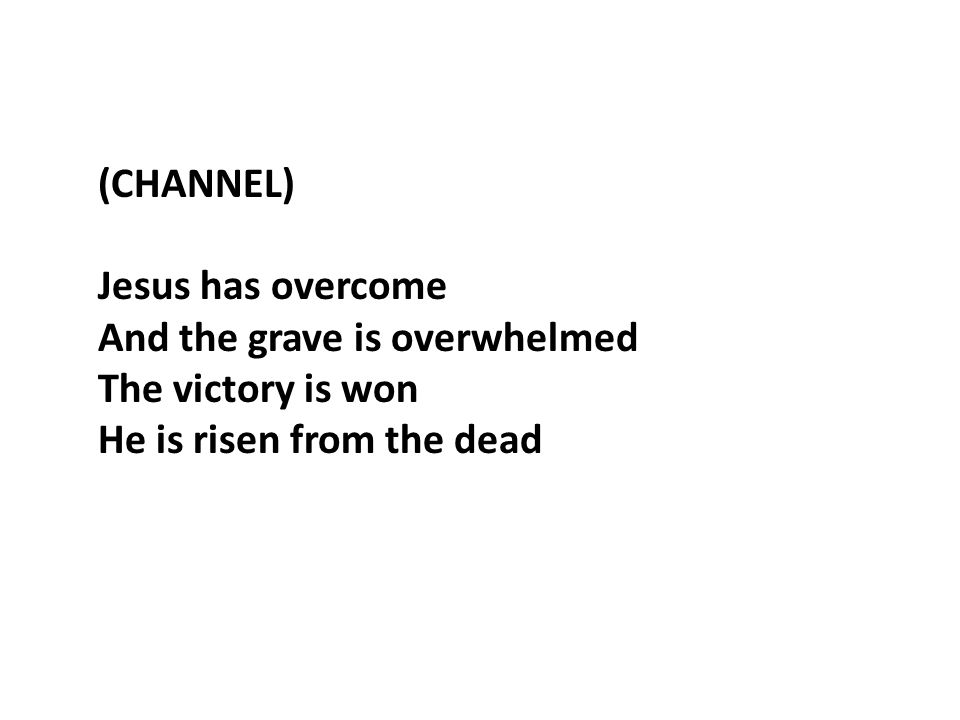 (CHANNEL) Jesus has overcome And the grave is overwhelmed The victory is won He is risen from the dead