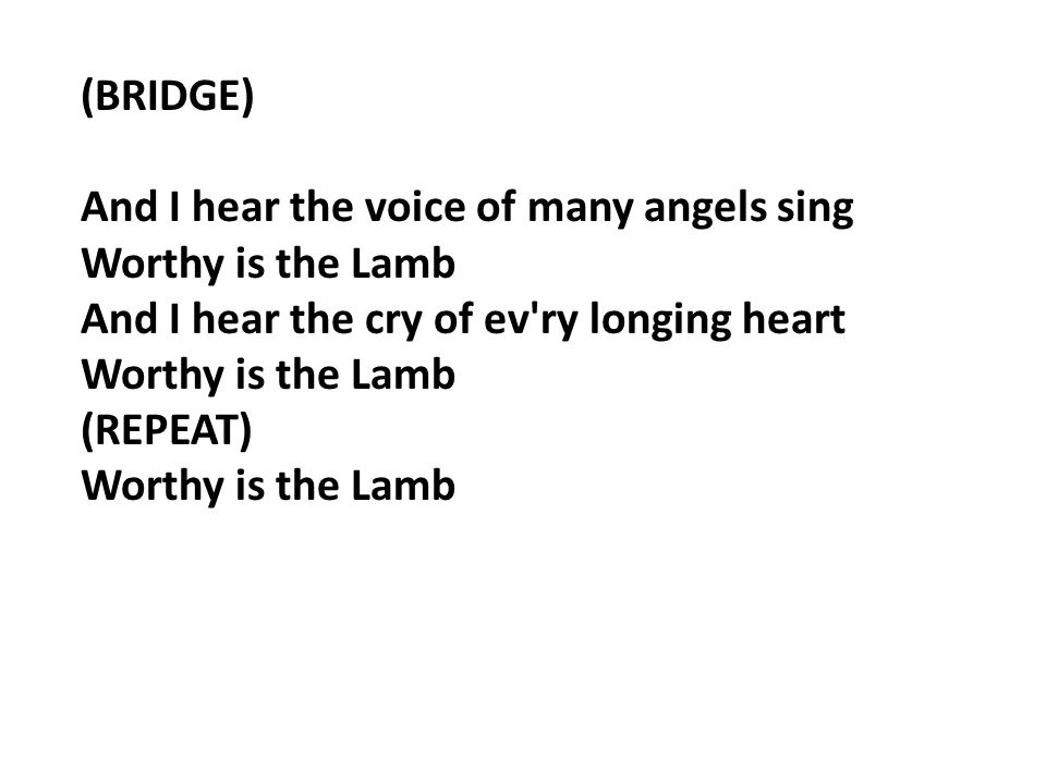 (BRIDGE) And I hear the voice of many angels sing Worthy is the Lamb And I hear the cry of ev ry longing heart Worthy is the Lamb (REPEAT) Worthy is the Lamb