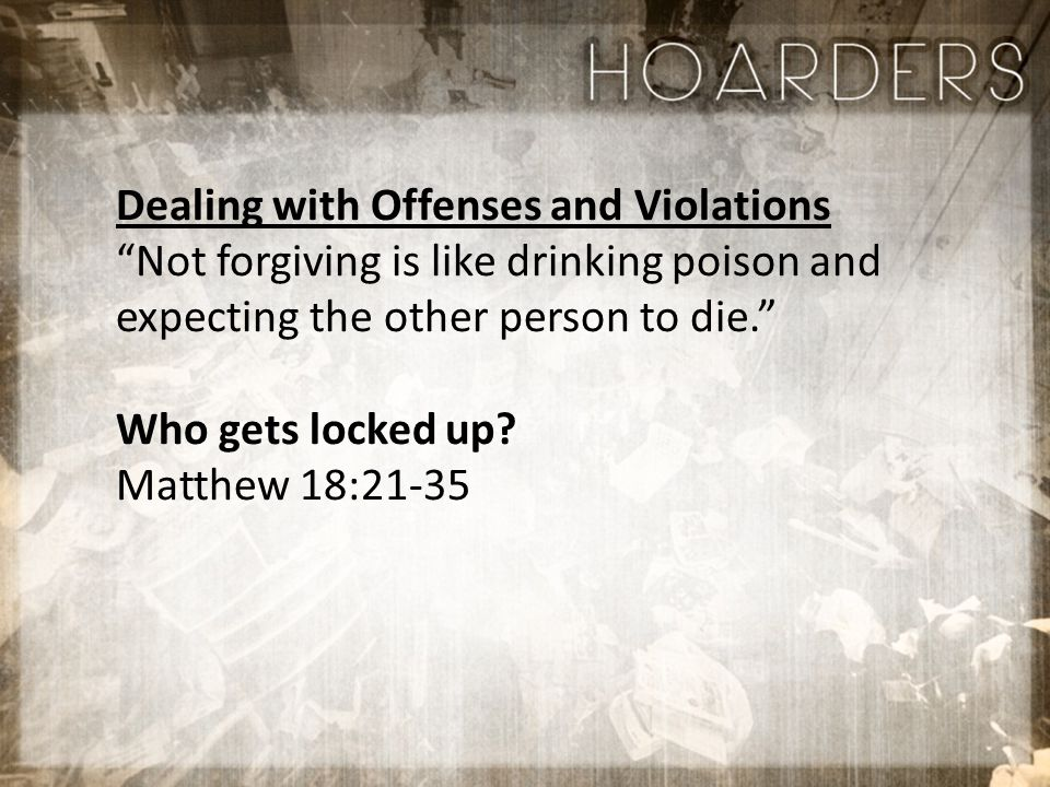 Dealing with Offenses and Violations Not forgiving is like drinking poison and expecting the other person to die. Who gets locked up.