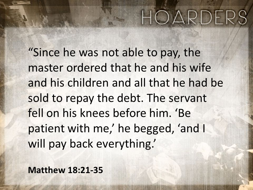Matthew 18:21-35 Since he was not able to pay, the master ordered that he and his wife and his children and all that he had be sold to repay the debt.