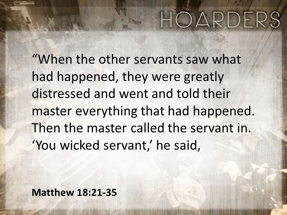 Matthew 18:21-35 When the other servants saw what had happened, they were greatly distressed and went and told their master everything that had happened.
