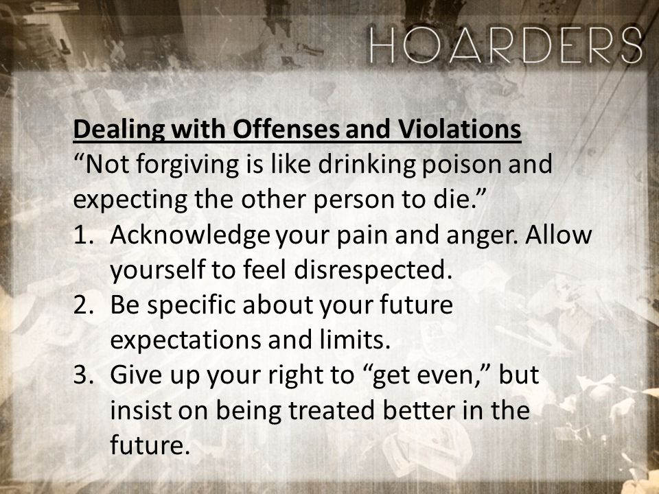 Dealing with Offenses and Violations Not forgiving is like drinking poison and expecting the other person to die. 1.Acknowledge your pain and anger.