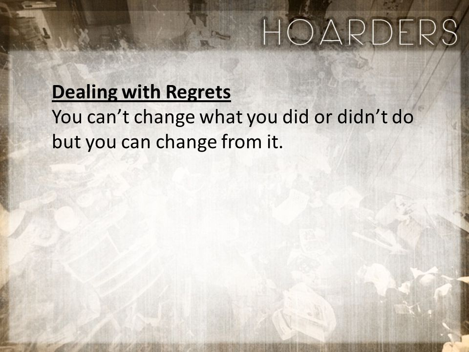 Dealing with Regrets You can't change what you did or didn't do but you can change from it.
