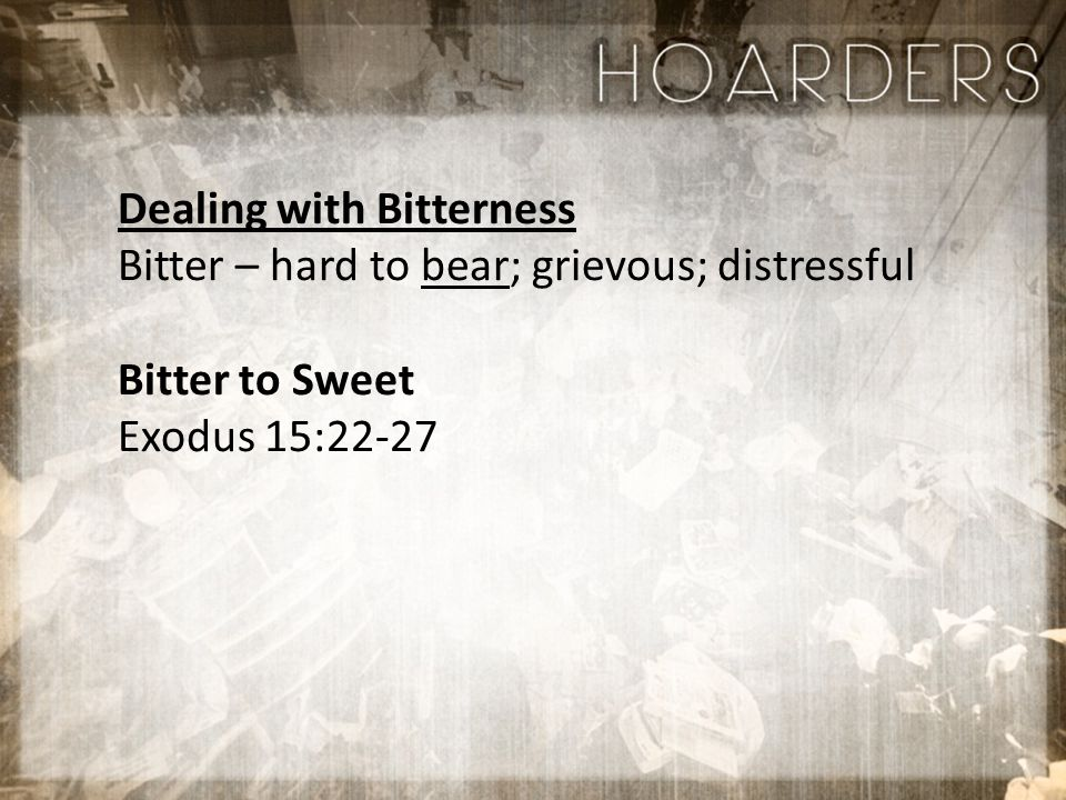 Dealing with Bitterness Bitter – hard to bear; grievous; distressful Bitter to Sweet Exodus 15:22-27