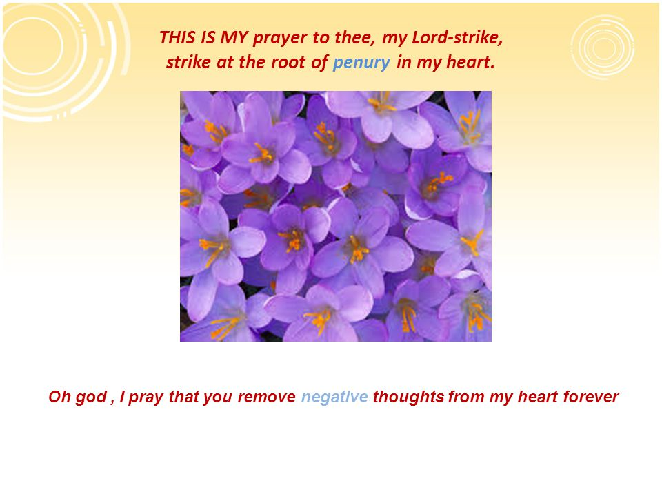 THIS IS MY prayer to thee, my Lord-strike, strike at the root of penury in my heart. Oh god, I pray that you remove negative thoughts from my heart fo