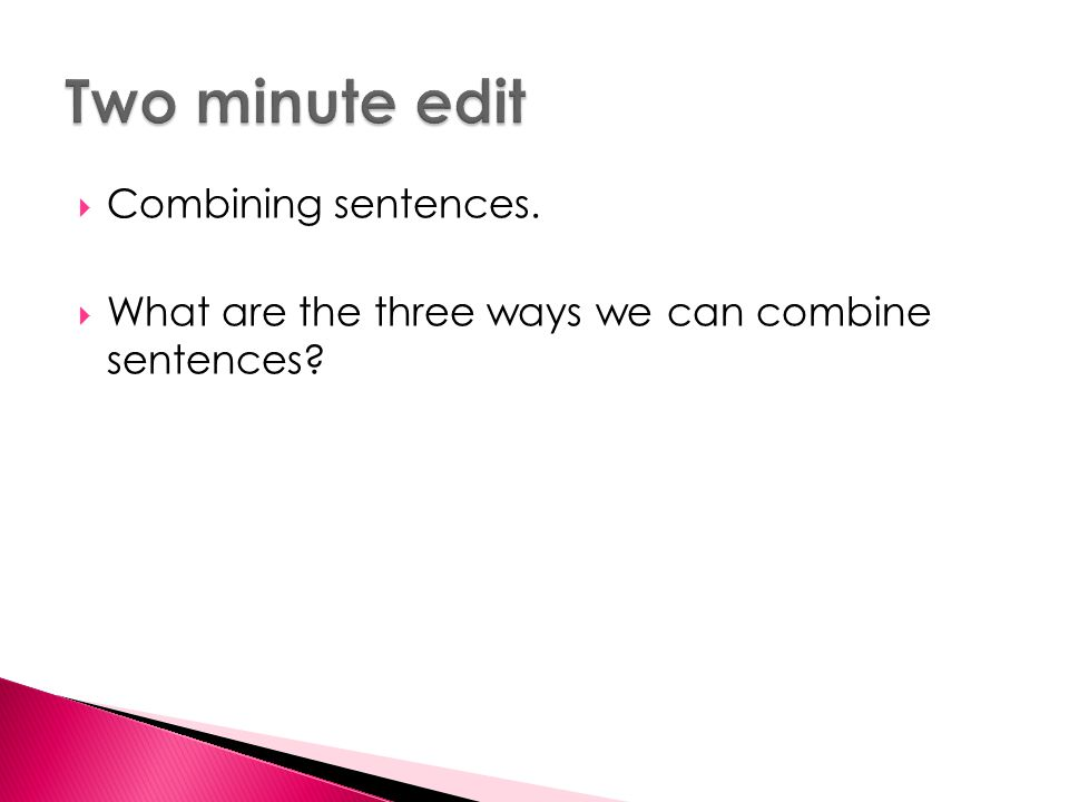  Combining sentences.  What are the three ways we can combine sentences?