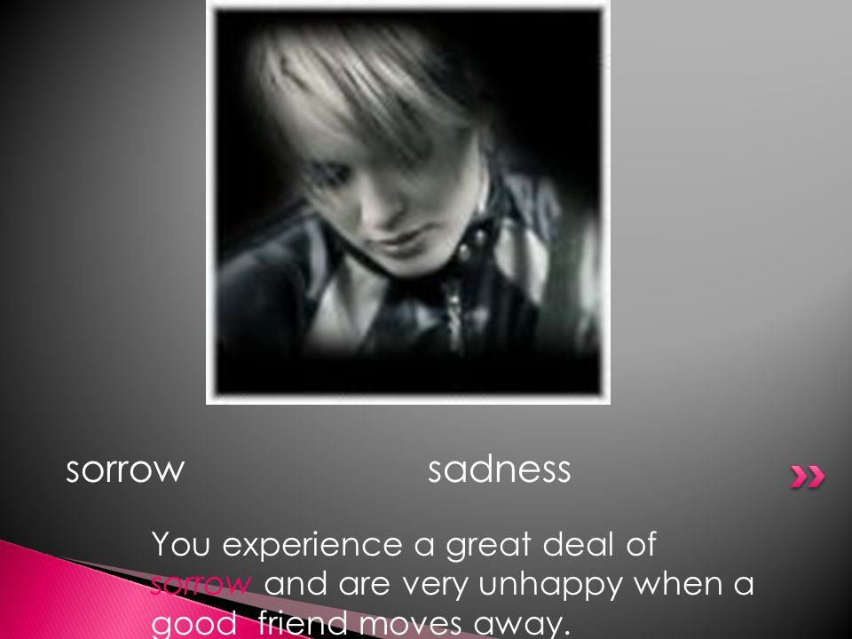 sorrowsadness You experience a great deal of sorrow and are very unhappy when a good friend moves away.