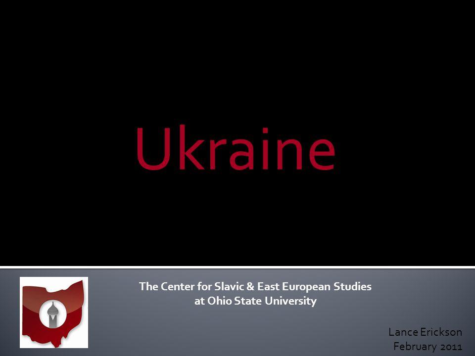 Ukraine The Center for Slavic & East European Studies at Ohio State University Lance Erickson February 2011