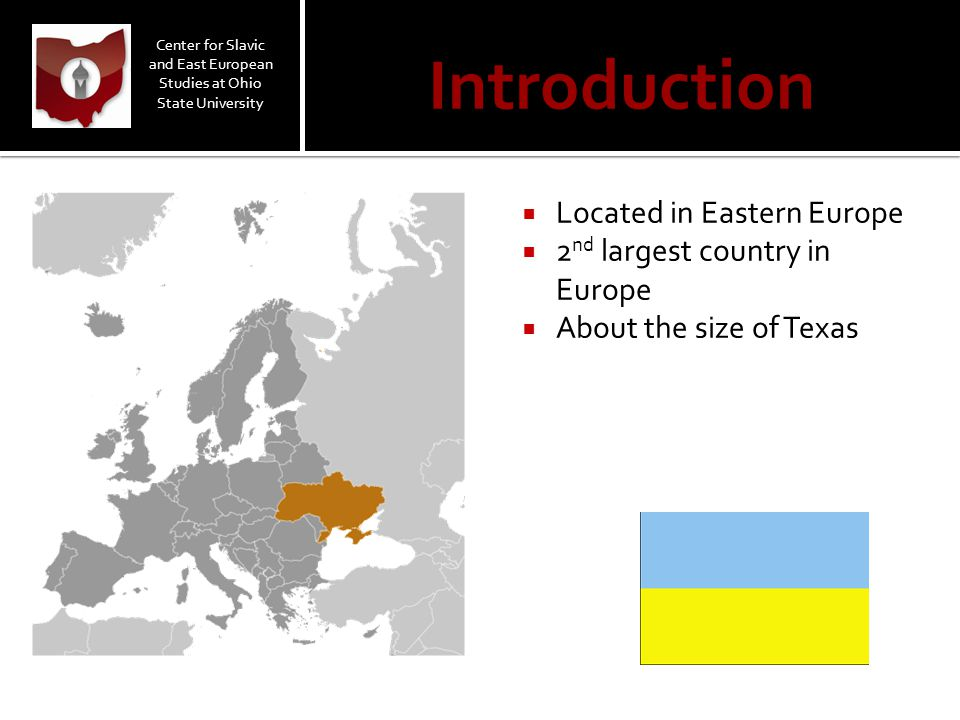 Introduction  Located in Eastern Europe  2 nd largest country in Europe  About the size of Texas Center for Slavic and East European Studies at Ohi