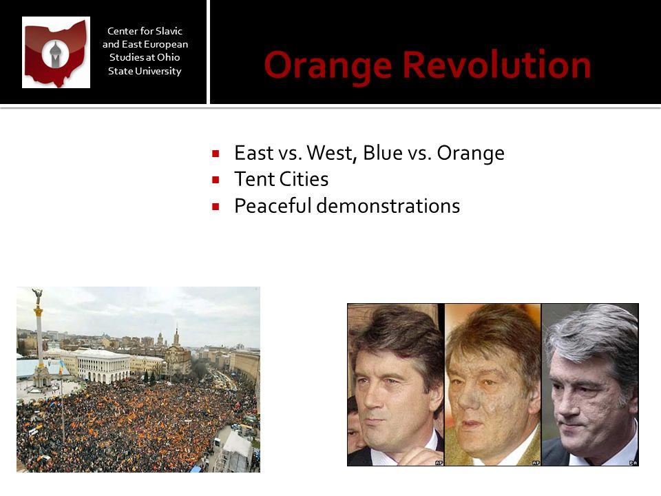 Orange Revolution  East vs. West, Blue vs. Orange  Tent Cities  Peaceful demonstrations Center for Slavic and East European Studies at Ohio State U