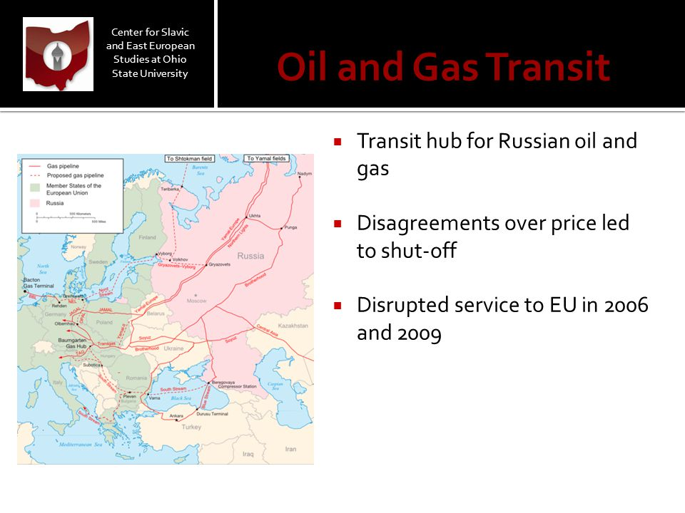 Oil and Gas Transit  Transit hub for Russian oil and gas  Disagreements over price led to shut-off  Disrupted service to EU in 2006 and 2009 Center