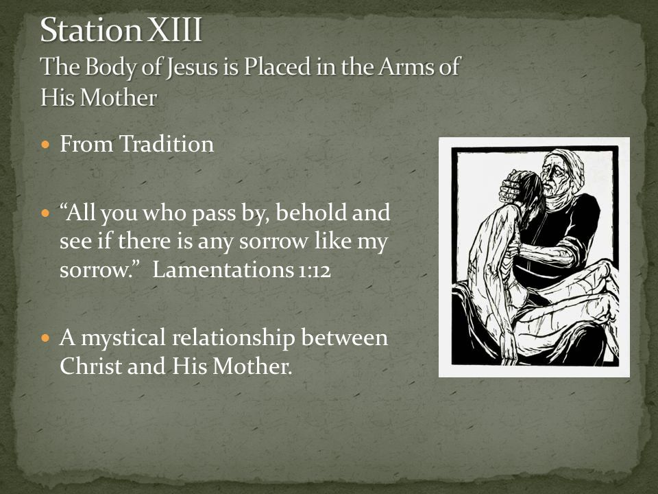 From Tradition All you who pass by, behold and see if there is any sorrow like my sorrow. Lamentations 1:12 A mystical relationship between Christ and His Mother.