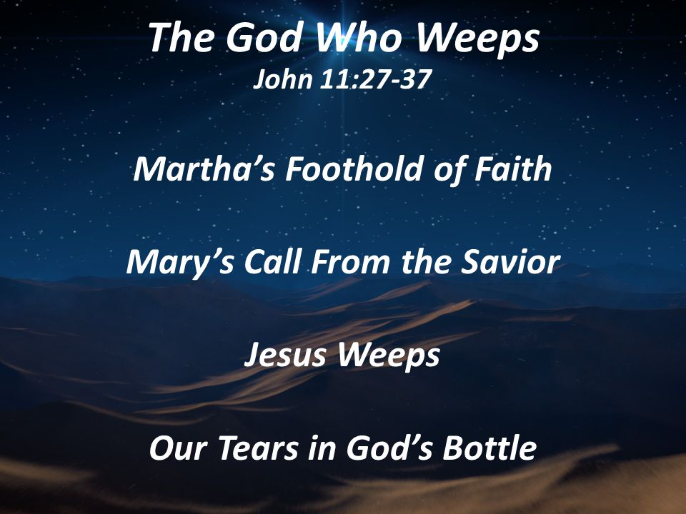 Martha's Foothold of Faith Mary's Call From the Savior Jesus Weeps Our Tears in God's Bottle The God Who Weeps John 11:27-37