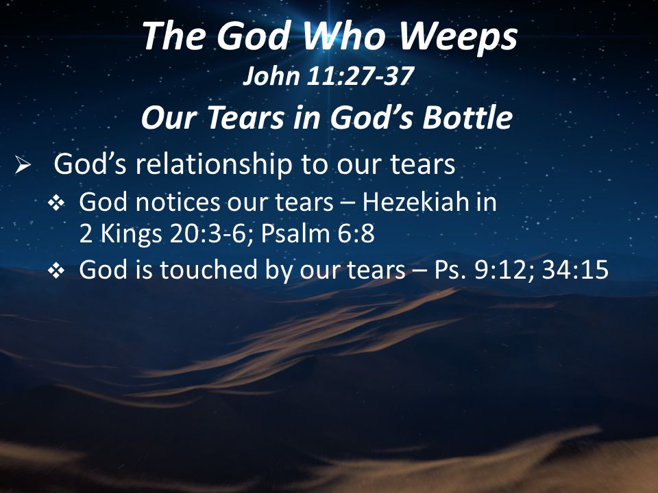 Our Tears in God's Bottle  God's relationship to our tears  God notices our tears – Hezekiah in 2 Kings 20:3-6; Psalm 6:8  God is touched by our tears – Ps.