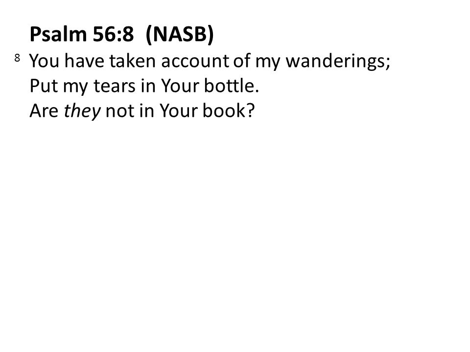 Psalm 56:8 (NASB) 8 You have taken account of my wanderings; Put my tears in Your bottle.