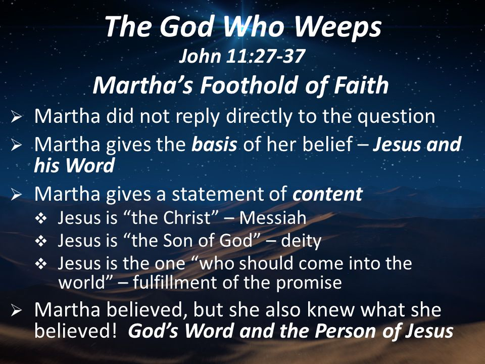 Mary's Call From the Savior  The messenger – Martha  She calls Mary  She calls Mary secretly – personally  She calls Mary on orders from Jesus  Mary's response  Mary ran to Jesus  Mary fell at Jesus' feet and worshipped  Mary expressed her faith verbally The God Who Weeps John 11:27-37