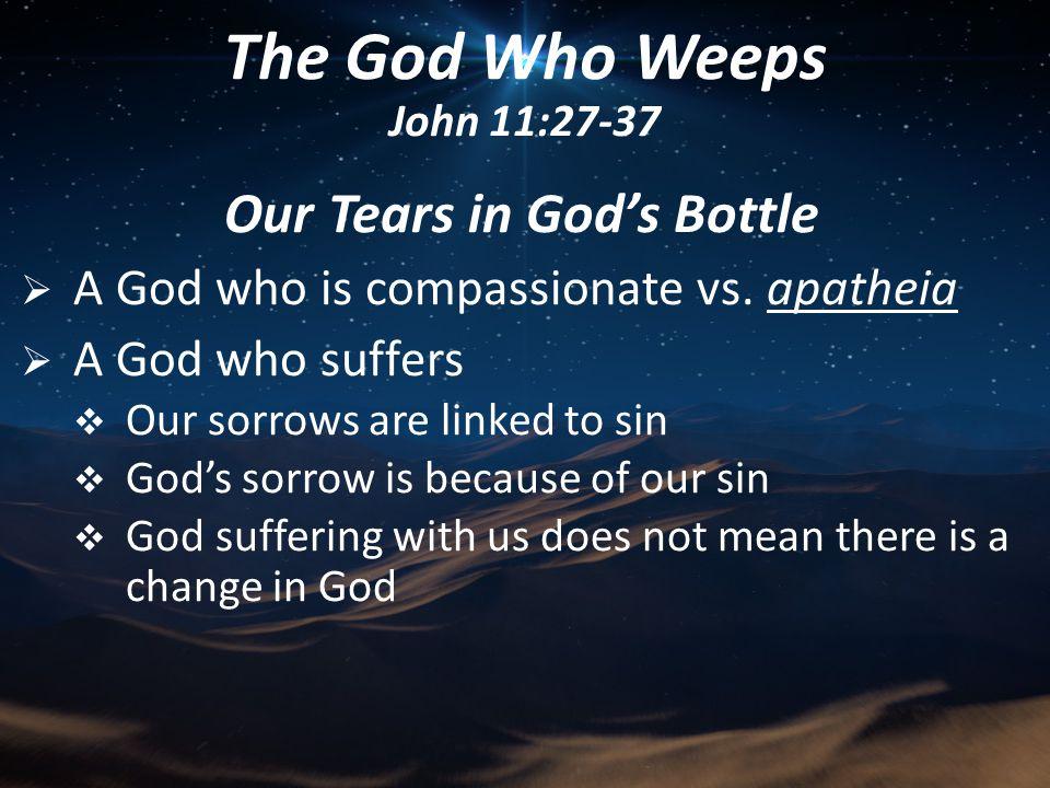 Our Tears in God's Bottle  God's relationship to our tears  God notices our tears – Hezekiah in 2 Kings 20:3-6; Psalm 6:8 The God Who Weeps John 11:27-37