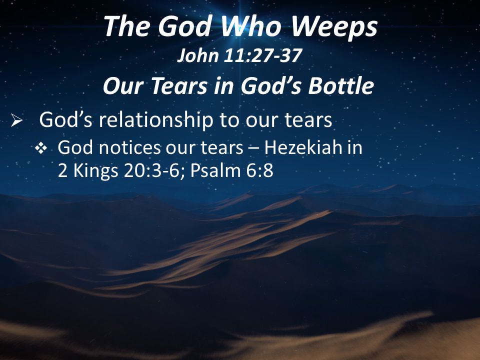 Our Tears in God's Bottle  God's relationship to our tears  God notices our tears – Hezekiah in 2 Kings 20:3-6; Psalm 6:8 The God Who Weeps John 11:27-37