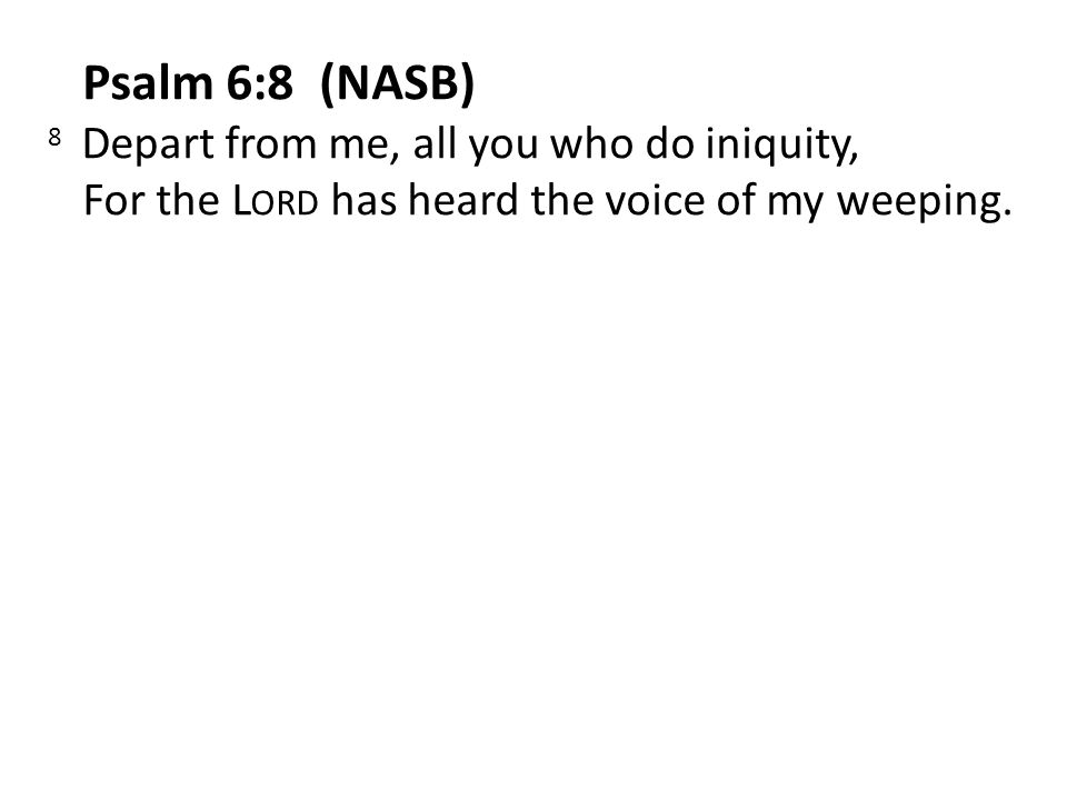 Psalm 6:8 (NASB) 8 Depart from me, all you who do iniquity, For the L ORD has heard the voice of my weeping.