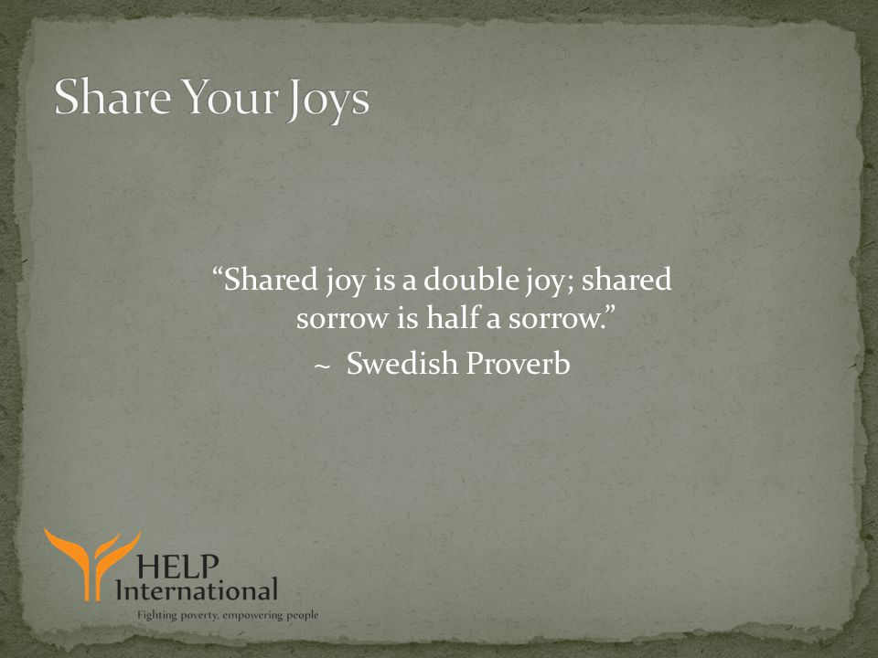 Shared joy is a double joy; shared sorrow is half a sorrow. ~ Swedish Proverb