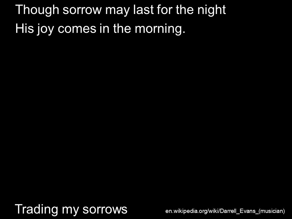 Though sorrow may last for the night His joy comes in the morning.