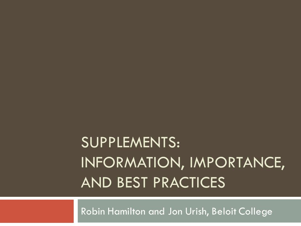 SUPPLEMENTS: INFORMATION, IMPORTANCE, AND BEST PRACTICES Robin Hamilton and Jon Urish, Beloit College