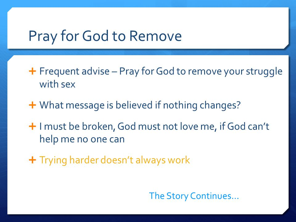 Pray for God to Remove  Frequent advise – Pray for God to remove your struggle with sex  What message is believed if nothing changes.
