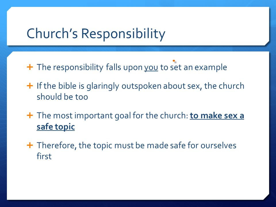 Church's Responsibility  The responsibility falls upon you to set an example  If the bible is glaringly outspoken about sex, the church should be too  The most important goal for the church: to make sex a safe topic  Therefore, the topic must be made safe for ourselves first