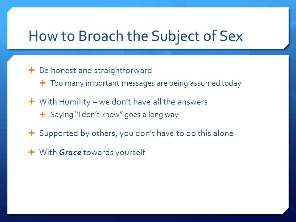 How to Broach the Subject of Sex  Be honest and straightforward  Too many important messages are being assumed today  With Humility – we don't have all the answers  Saying I don't know goes a long way  Supported by others, you don't have to do this alone  With Grace towards yourself