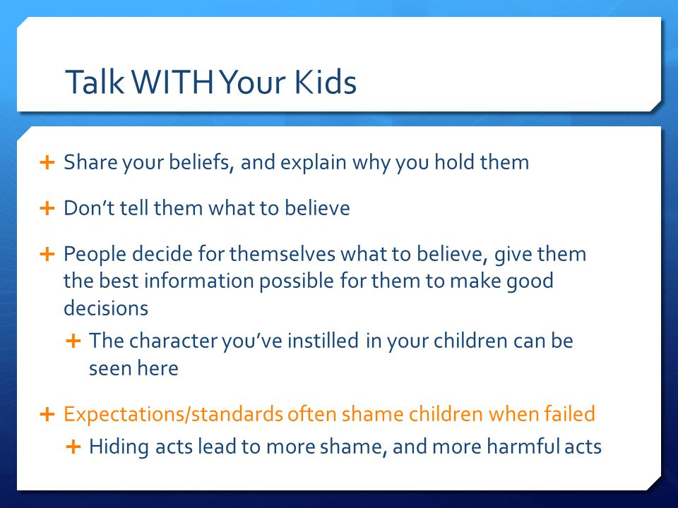 Talk WITH Your Kids  Share your beliefs, and explain why you hold them  Don't tell them what to believe  People decide for themselves what to believe, give them the best information possible for them to make good decisions  The character you've instilled in your children can be seen here  Expectations/standards often shame children when failed  Hiding acts lead to more shame, and more harmful acts