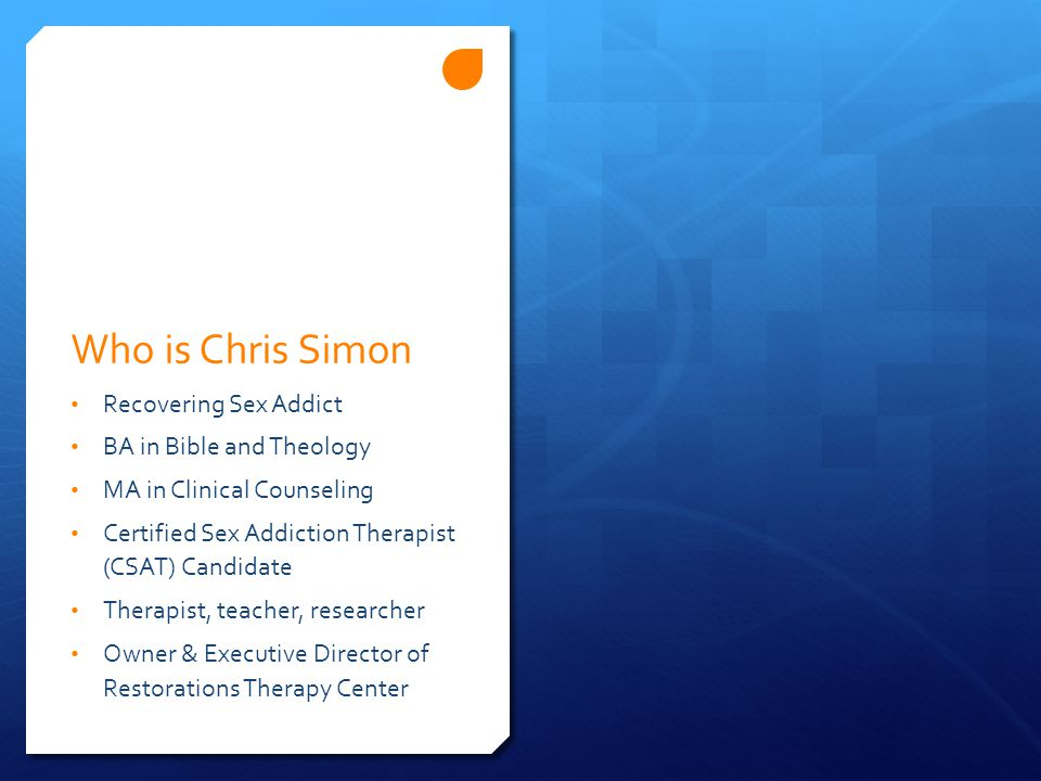 Who is Chris Simon Recovering Sex Addict BA in Bible and Theology MA in Clinical Counseling Certified Sex Addiction Therapist (CSAT) Candidate Therapist, teacher, researcher Owner & Executive Director of Restorations Therapy Center