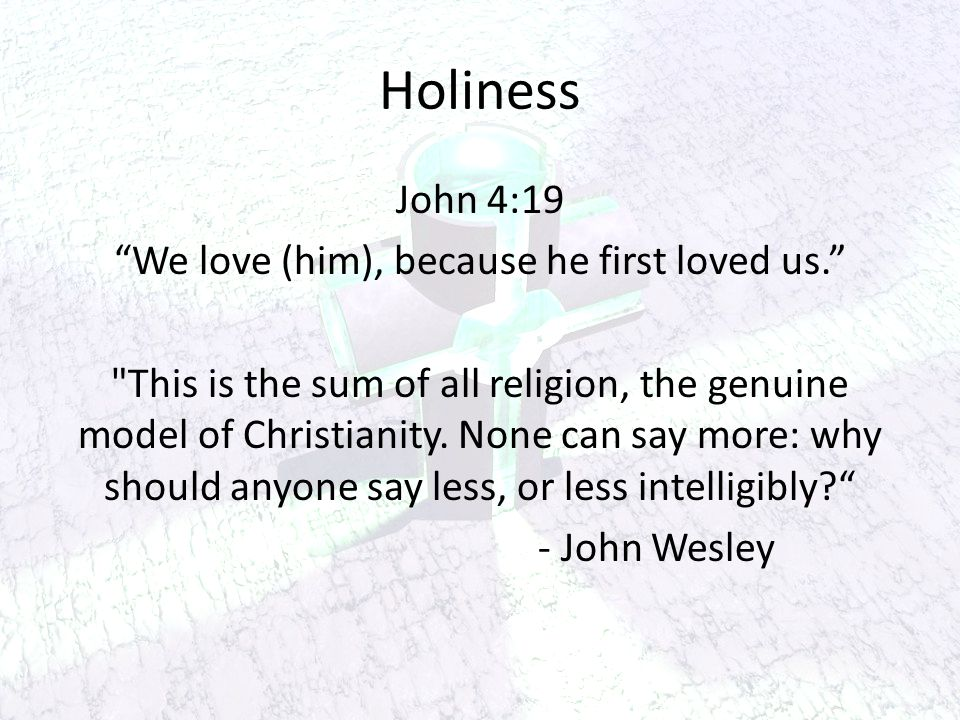 Holiness John 4:19 We love (him), because he first loved us. This is the sum of all religion, the genuine model of Christianity.