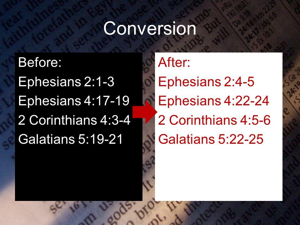 Conversion Before: Ephesians 2:1-3 Ephesians 4:17-19 2 Corinthians 4:3-4 Galatians 5:19-21 After: Ephesians 2:4-5 Ephesians 4:22-24 2 Corinthians 4:5-