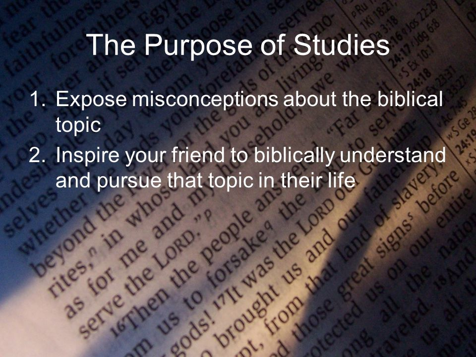 The Purpose of Studies 1.Expose misconceptions about the biblical topic 2.Inspire your friend to biblically understand and pursue that topic in their life