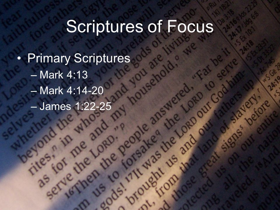 Scriptures of Focus Primary Scriptures –Mark 4:13 –Mark 4:14-20 –James 1:22-25