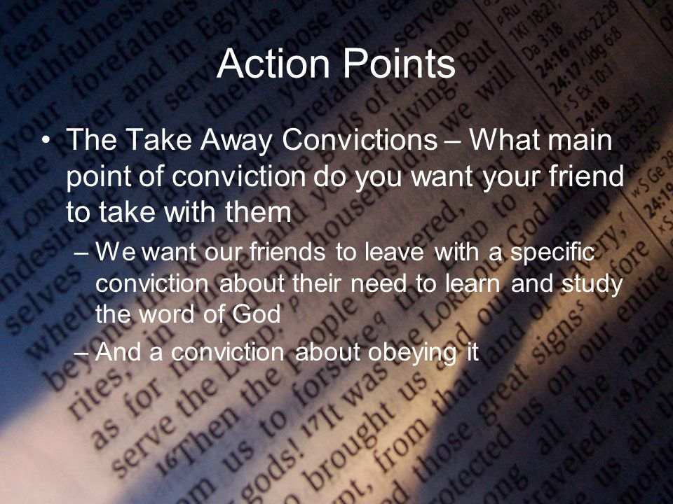 Action Points The Take Away Convictions – What main point of conviction do you want your friend to take with them –We want our friends to leave with a specific conviction about their need to learn and study the word of God –And a conviction about obeying it
