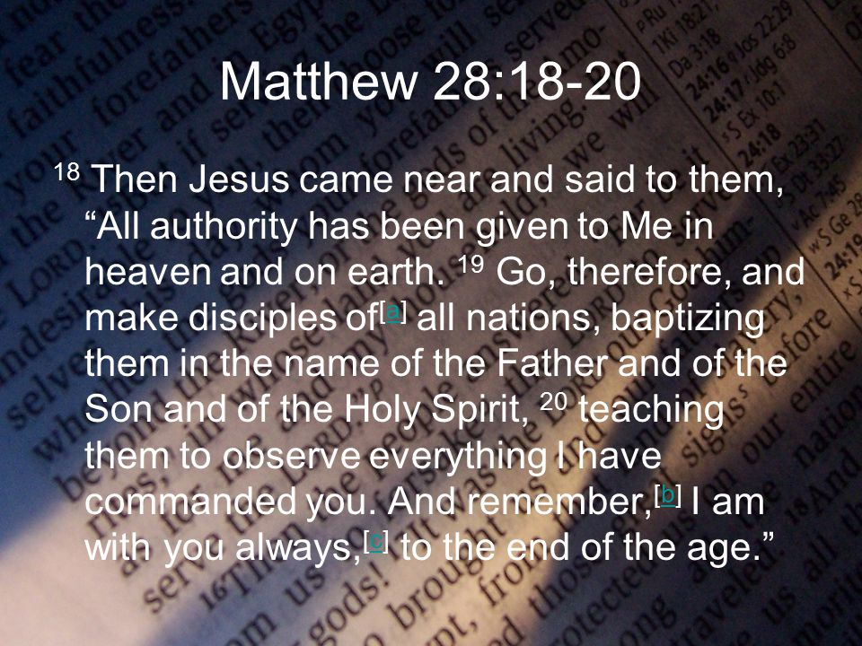 Matthew 28:18-20 18 Then Jesus came near and said to them, All authority has been given to Me in heaven and on earth.