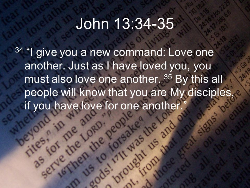 John 13:34-35 34 I give you a new command: Love one another.