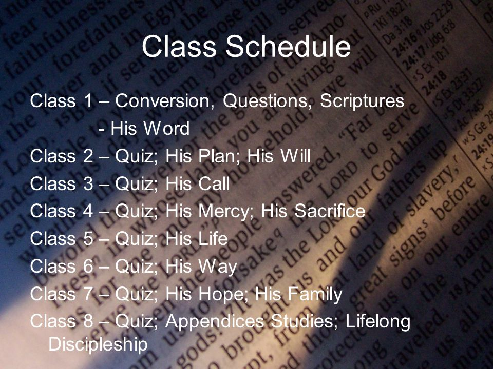 Class Schedule Class 1 – Conversion, Questions, Scriptures - His Word Class 2 – Quiz; His Plan; His Will Class 3 – Quiz; His Call Class 4 – Quiz; His Mercy; His Sacrifice Class 5 – Quiz; His Life Class 6 – Quiz; His Way Class 7 – Quiz; His Hope; His Family Class 8 – Quiz; Appendices Studies; Lifelong Discipleship