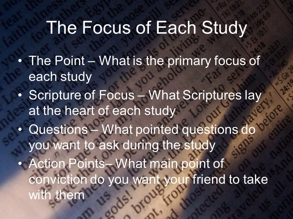 The Focus of Each Study The Point – What is the primary focus of each study Scripture of Focus – What Scriptures lay at the heart of each study Questions – What pointed questions do you want to ask during the study Action Points– What main point of conviction do you want your friend to take with them