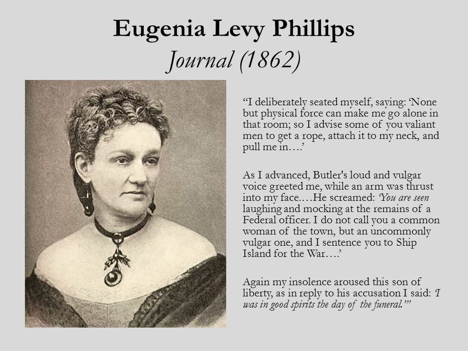 Eugenia Levy Phillips Journal (1862) I deliberately seated myself, saying: 'None but physical force can make me go alone in that room; so I advise some of you valiant men to get a rope, attach it to my neck, and pull me in….' As I advanced, Butler s loud and vulgar voice greeted me, while an arm was thrust into my face.…He screamed: 'You are seen laughing and mocking at the remains of a Federal officer.