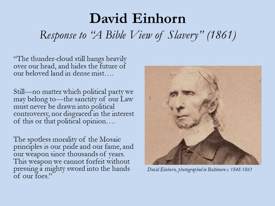 David Einhorn Response to A Bible View of Slavery (1861) The thunder-cloud still hangs heavily over our head, and hides the future of our beloved land in dense mist….
