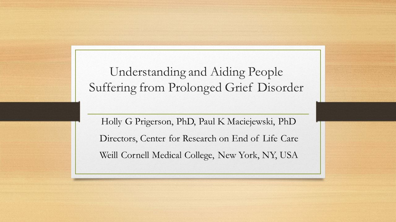 Understanding and Aiding People Suffering from Prolonged Grief Disorder Holly G Prigerson, PhD, Paul K Maciejewski, PhD Directors, Center for Research on End of Life Care Weill Cornell Medical College, New York, NY, USA
