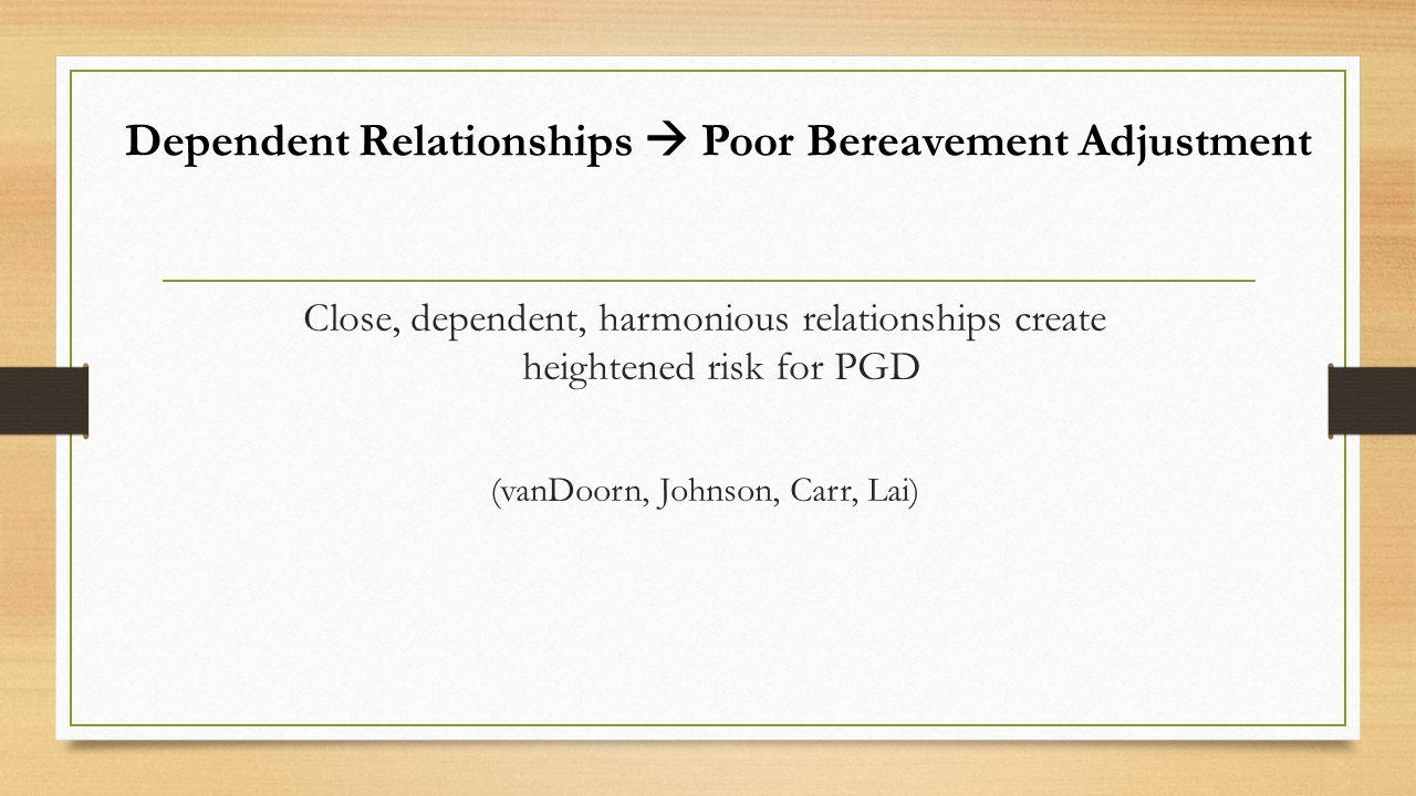 Dependent Relationships  Poor Bereavement Adjustment Close, dependent, harmonious relationships create heightened risk for PGD (vanDoorn, Johnson, Carr, Lai)