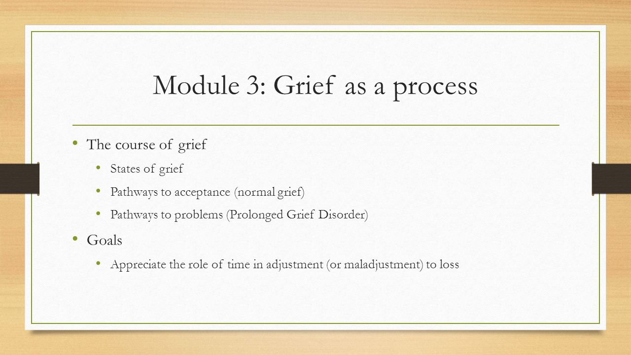 Module 3: Grief as a process The course of grief States of grief Pathways to acceptance (normal grief) Pathways to problems (Prolonged Grief Disorder) Goals Appreciate the role of time in adjustment (or maladjustment) to loss