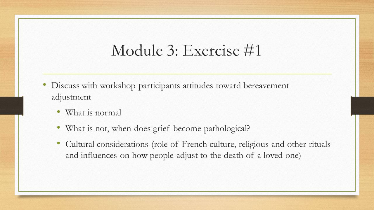 Module 3: Exercise #1 Discuss with workshop participants attitudes toward bereavement adjustment What is normal What is not, when does grief become pathological.
