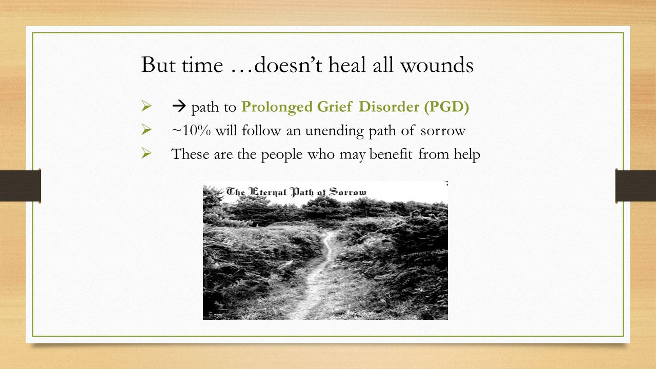 But time …doesn't heal all wounds  path to Prolonged Grief Disorder (PGD)  ~10% will follow an unending path of sorrow  These are the people who may benefit from help