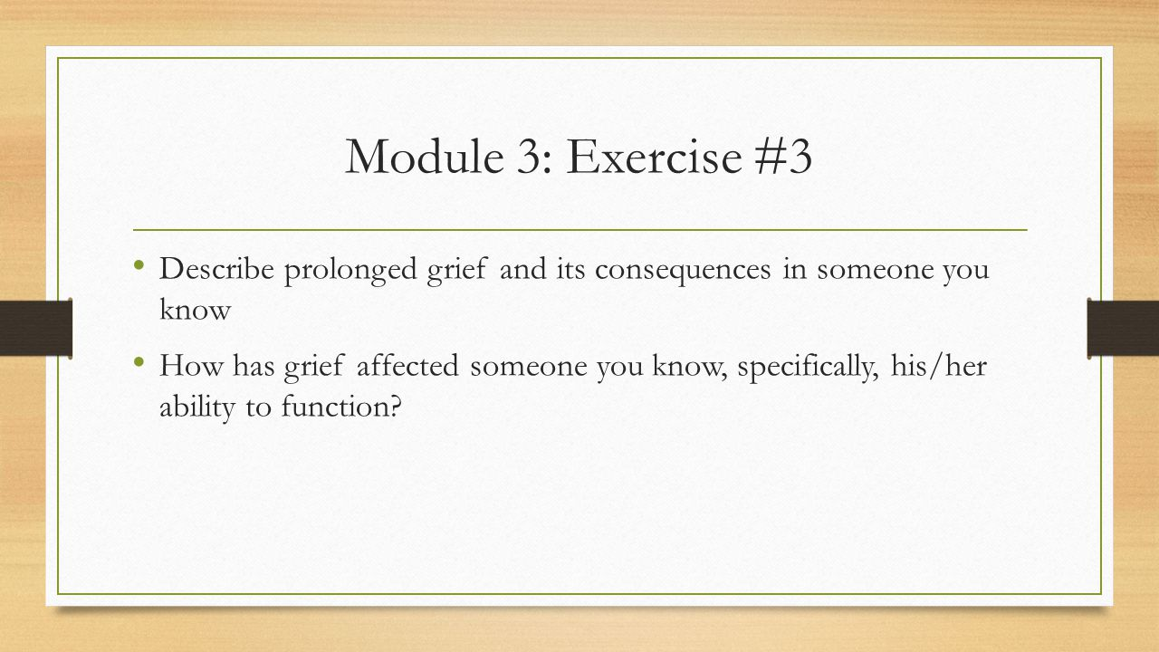 Module 3: Exercise #3 Describe prolonged grief and its consequences in someone you know How has grief affected someone you know, specifically, his/her ability to function