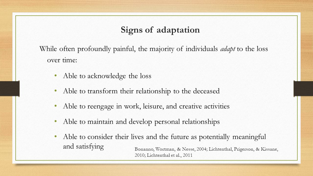 Signs of adaptation While often profoundly painful, the majority of individuals adapt to the loss over time: Able to acknowledge the loss Able to transform their relationship to the deceased Able to reengage in work, leisure, and creative activities Able to maintain and develop personal relationships Able to consider their lives and the future as potentially meaningful and satisfying Bonanno, Wortman, & Nesse, 2004; Lichtenthal, Prigerson, & Kissane, 2010; Lichtenthal et al., 2011