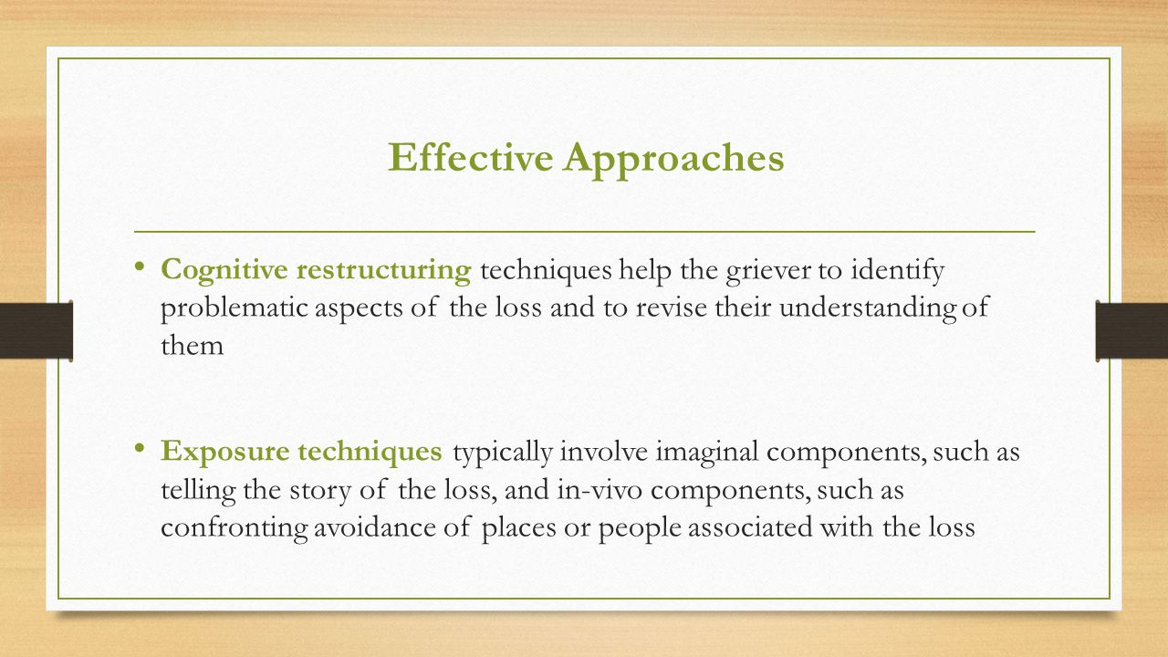 Effective Approaches Cognitive restructuring techniques help the griever to identify problematic aspects of the loss and to revise their understanding of them Exposure techniques typically involve imaginal components, such as telling the story of the loss, and in-vivo components, such as confronting avoidance of places or people associated with the loss